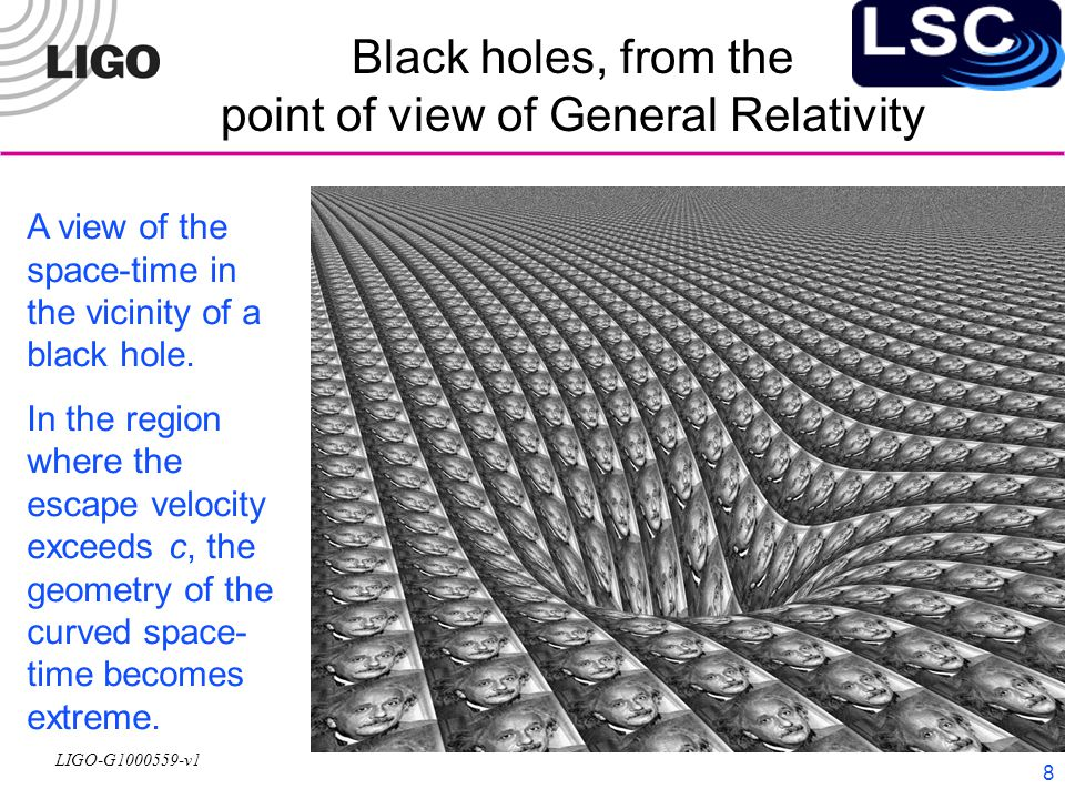 LIGO-G1000559-v1 8 Black holes, from the point of view of General Relativity A view of the space-time in the vicinity of a black hole.