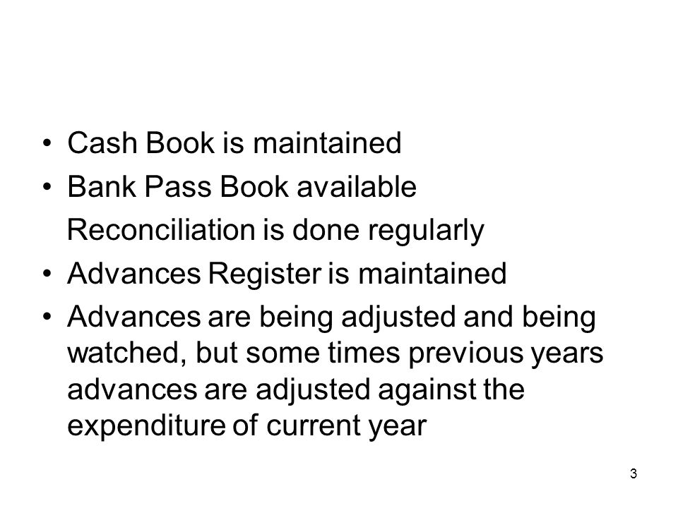 3 Cash Book is maintained Bank Pass Book available Reconciliation is done regularly Advances Register is maintained Advances are being adjusted and being watched, but some times previous years advances are adjusted against the expenditure of current year