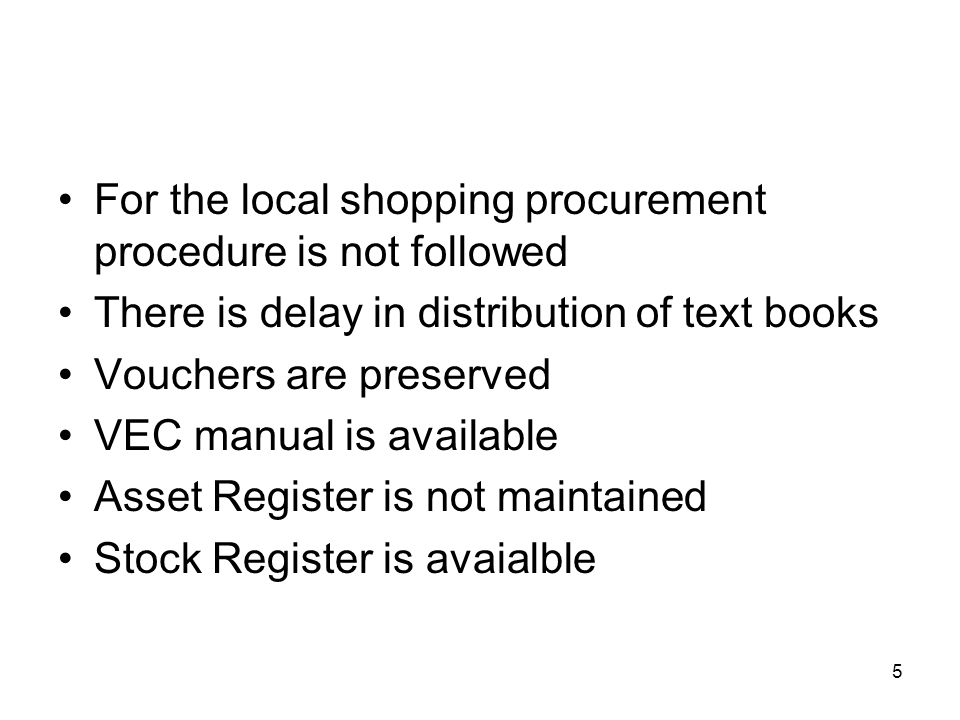 5 For the local shopping procurement procedure is not followed There is delay in distribution of text books Vouchers are preserved VEC manual is available Asset Register is not maintained Stock Register is avaialble