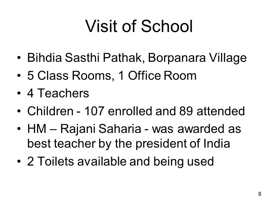 6 Visit of School Bihdia Sasthi Pathak, Borpanara Village 5 Class Rooms, 1 Office Room 4 Teachers Children - 107 enrolled and 89 attended HM – Rajani Saharia - was awarded as best teacher by the president of India 2 Toilets available and being used