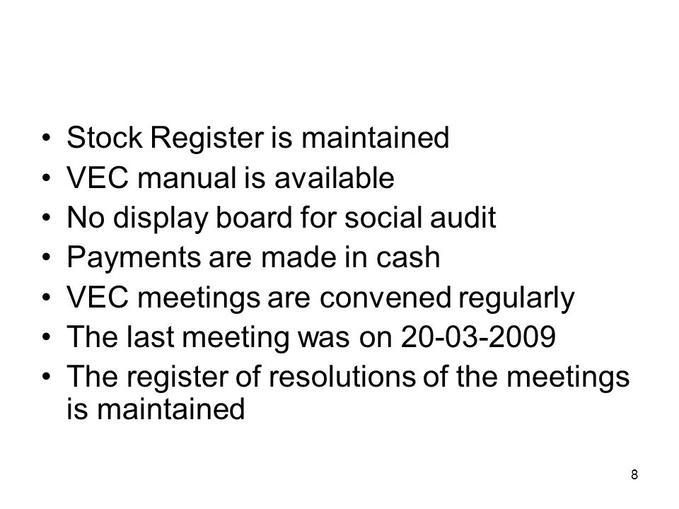 8 Stock Register is maintained VEC manual is available No display board for social audit Payments are made in cash VEC meetings are convened regularly The last meeting was on 20-03-2009 The register of resolutions of the meetings is maintained