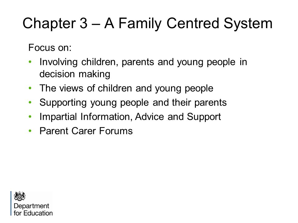 Chapter 3 – A Family Centred System Focus on: Involving children, parents and young people in decision making The views of children and young people Supporting young people and their parents Impartial Information, Advice and Support Parent Carer Forums