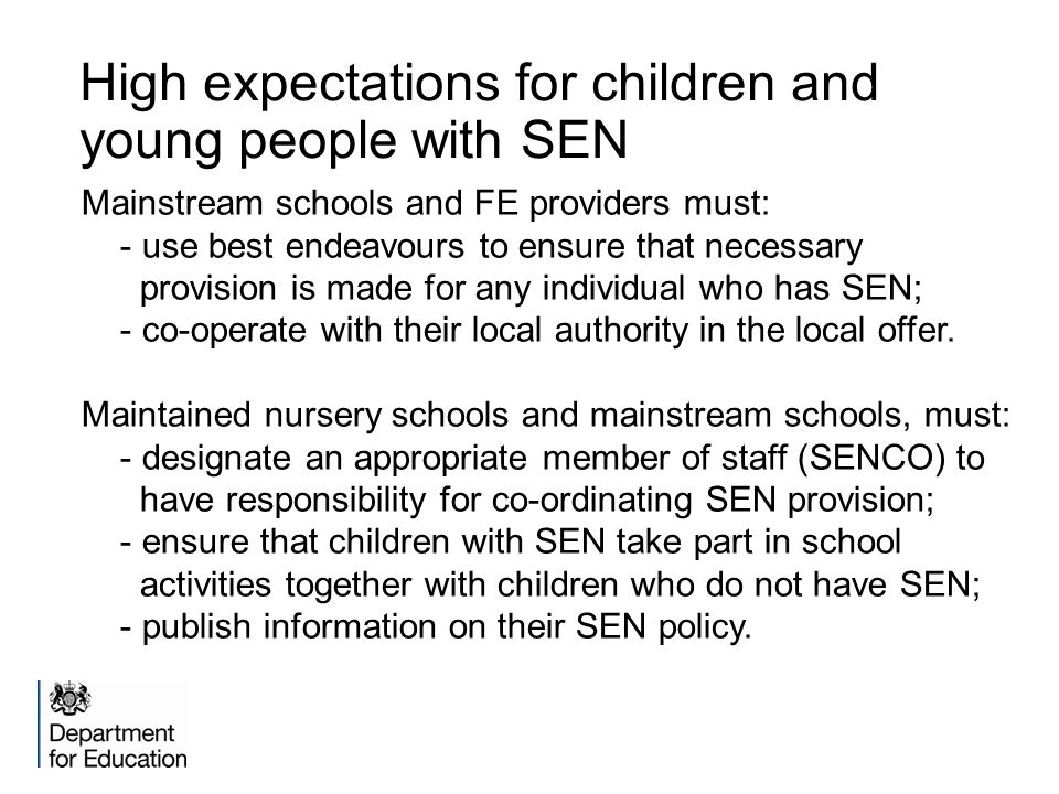 High expectations for children and young people with SEN Mainstream schools and FE providers must: - use best endeavours to ensure that necessary provision is made for any individual who has SEN; - co-operate with their local authority in the local offer.