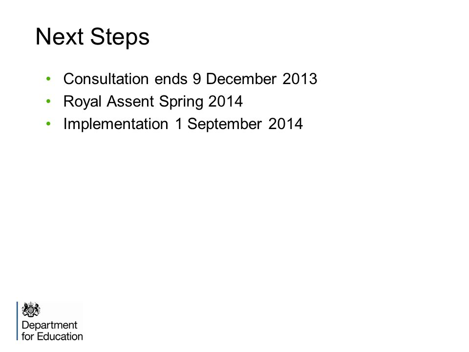 Next Steps Consultation ends 9 December 2013 Royal Assent Spring 2014 Implementation 1 September 2014
