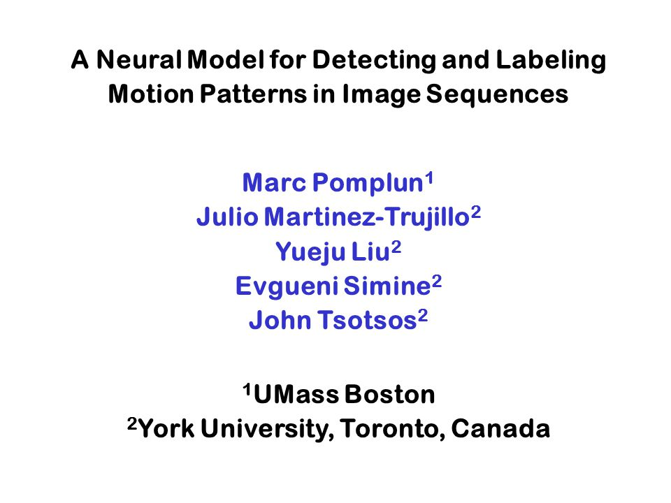 A Neural Model for Detecting and Labeling Motion Patterns in Image Sequences Marc Pomplun 1 Julio Martinez-Trujillo 2 Yueju Liu 2 Evgueni Simine 2 John Tsotsos 2 1 UMass Boston 2 York University, Toronto, Canada