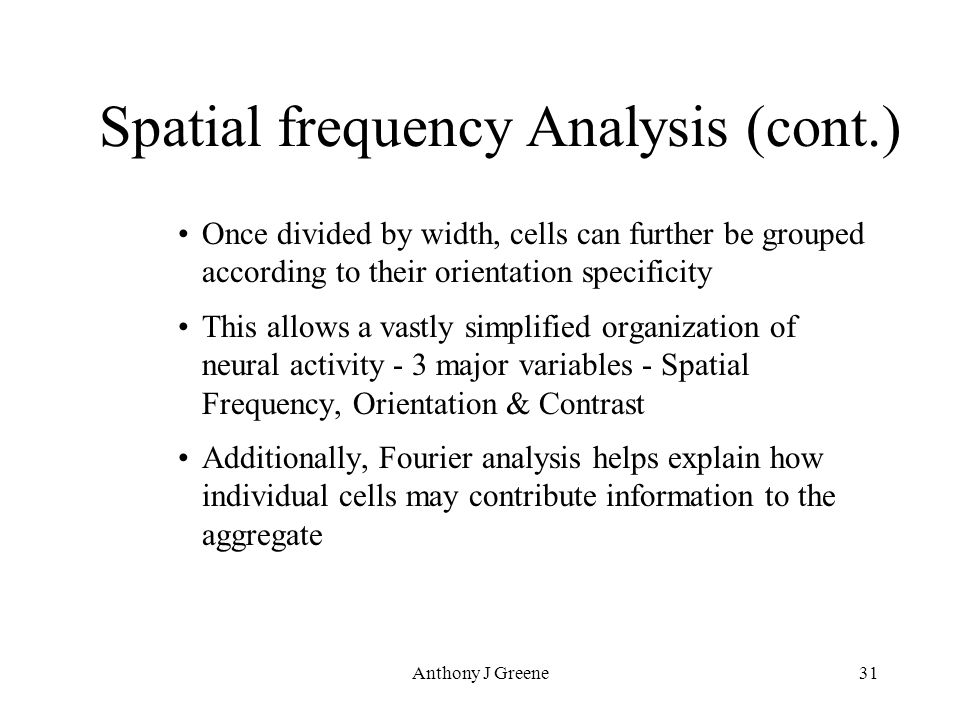Anthony J Greene31 Spatial frequency Analysis (cont.) Once divided by width, cells can further be grouped according to their orientation specificity This allows a vastly simplified organization of neural activity - 3 major variables - Spatial Frequency, Orientation & Contrast Additionally, Fourier analysis helps explain how individual cells may contribute information to the aggregate