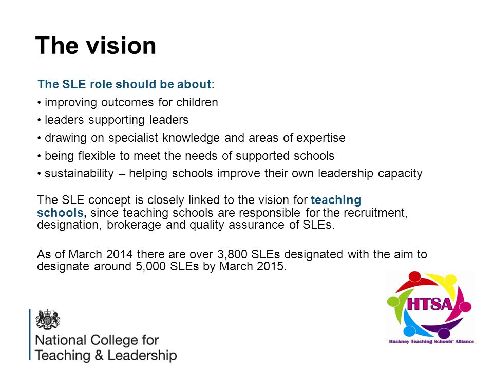 The vision The SLE role should be about: improving outcomes for children leaders supporting leaders drawing on specialist knowledge and areas of expertise being flexible to meet the needs of supported schools sustainability – helping schools improve their own leadership capacity The SLE concept is closely linked to the vision for teaching schools, since teaching schools are responsible for the recruitment, designation, brokerage and quality assurance of SLEs.