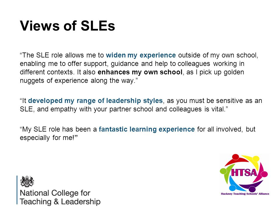 Views of SLEs The SLE role allows me to widen my experience outside of my own school, enabling me to offer support, guidance and help to colleagues working in different contexts.