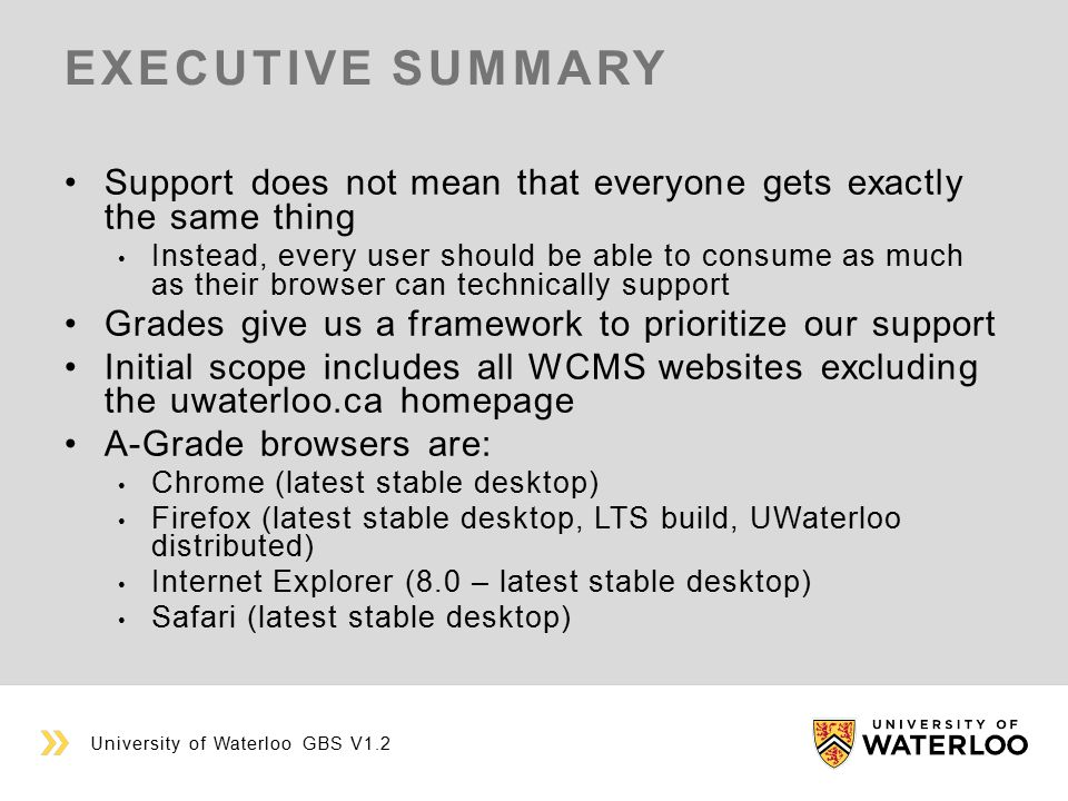 EXECUTIVE SUMMARY Support does not mean that everyone gets exactly the same thing Instead, every user should be able to consume as much as their browser can technically support Grades give us a framework to prioritize our support Initial scope includes all WCMS websites excluding the uwaterloo.ca homepage A-Grade browsers are: Chrome (latest stable desktop) Firefox (latest stable desktop, LTS build, UWaterloo distributed) Internet Explorer (8.0 – latest stable desktop) Safari (latest stable desktop) University of Waterloo GBS V1.2