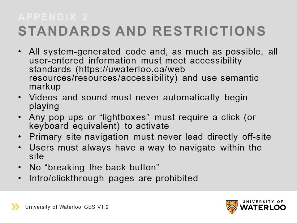 APPENDIX 2 STANDARDS AND RESTRICTIONS University of Waterloo GBS V1.2 All system-generated code and, as much as possible, all user-entered information must meet accessibility standards (https://uwaterloo.ca/web- resources/resources/accessibility) and use semantic markup Videos and sound must never automatically begin playing Any pop-ups or lightboxes must require a click (or keyboard equivalent) to activate Primary site navigation must never lead directly off-site Users must always have a way to navigate within the site No breaking the back button Intro/clickthrough pages are prohibited