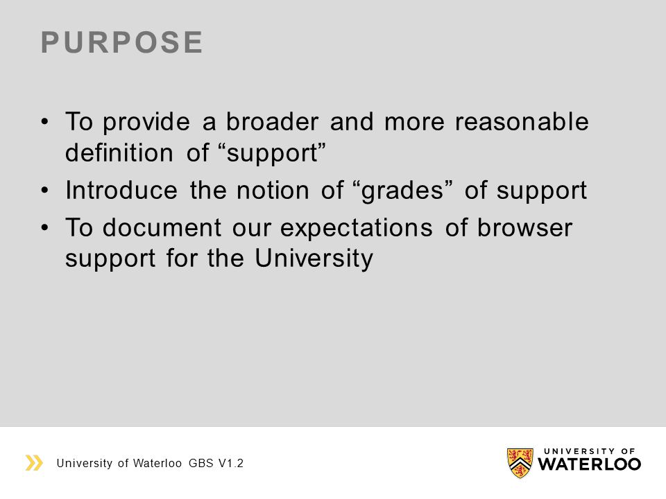 PURPOSE To provide a broader and more reasonable definition of support Introduce the notion of grades of support To document our expectations of browser support for the University University of Waterloo GBS V1.2
