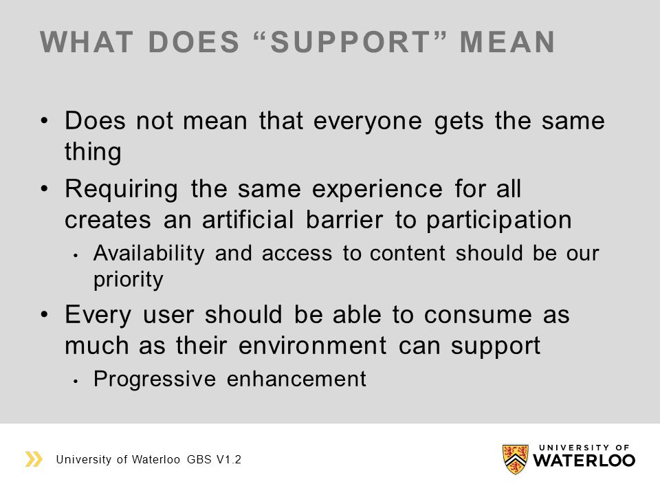 WHAT DOES SUPPORT MEAN Does not mean that everyone gets the same thing Requiring the same experience for all creates an artificial barrier to participation Availability and access to content should be our priority Every user should be able to consume as much as their environment can support Progressive enhancement University of Waterloo GBS V1.2