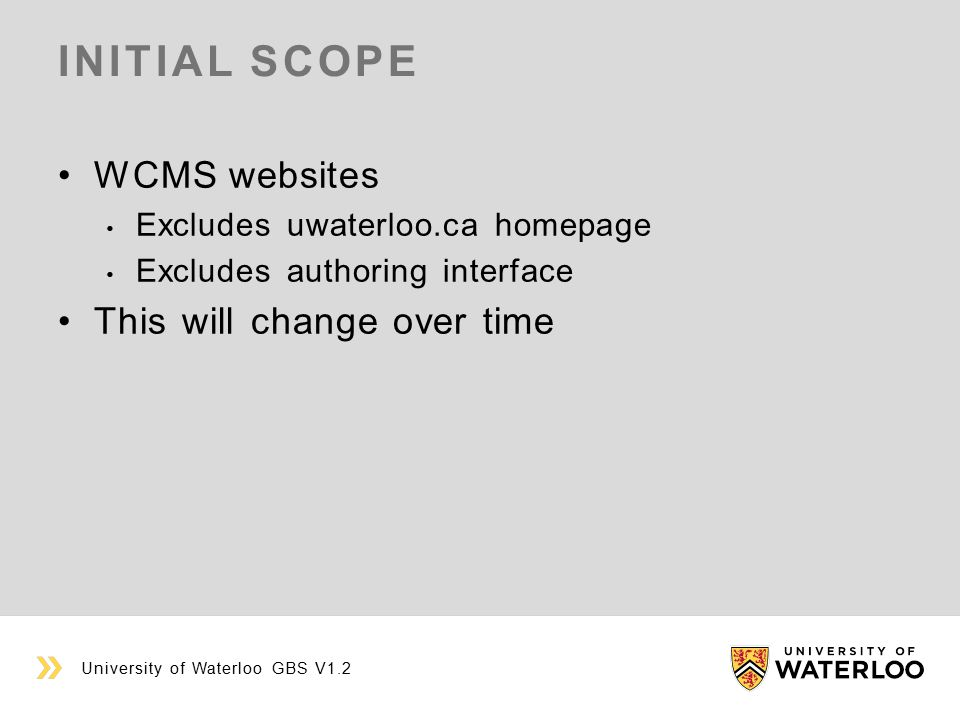 INITIAL SCOPE WCMS websites Excludes uwaterloo.ca homepage Excludes authoring interface This will change over time University of Waterloo GBS V1.2