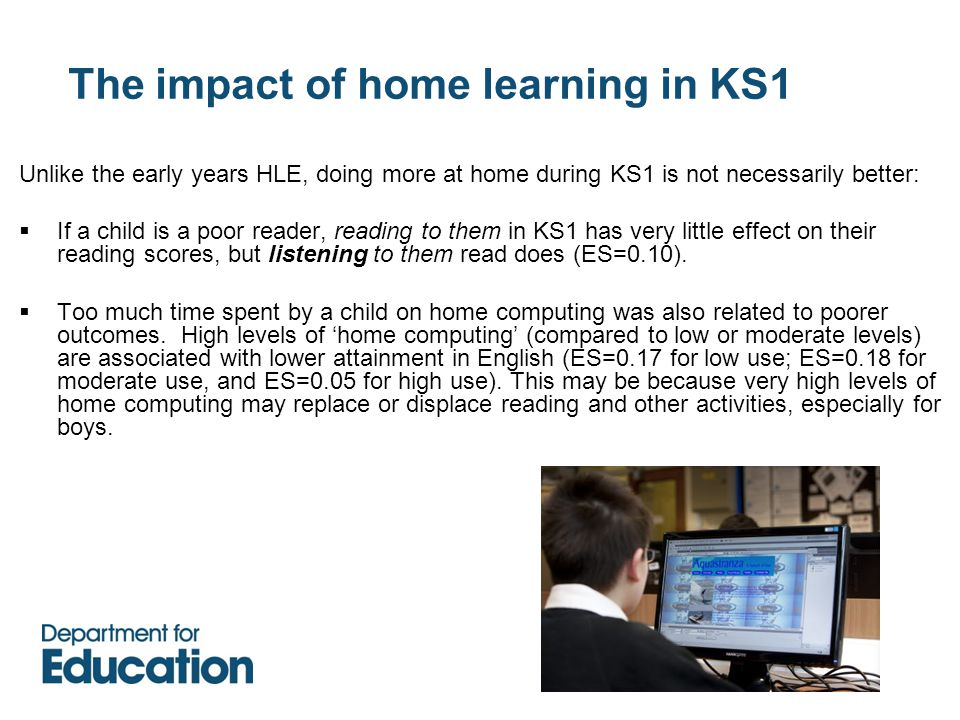 The impact of home learning in KS1 Unlike the early years HLE, doing more at home during KS1 is not necessarily better:  If a child is a poor reader, reading to them in KS1 has very little effect on their reading scores, but listening to them read does (ES=0.10).