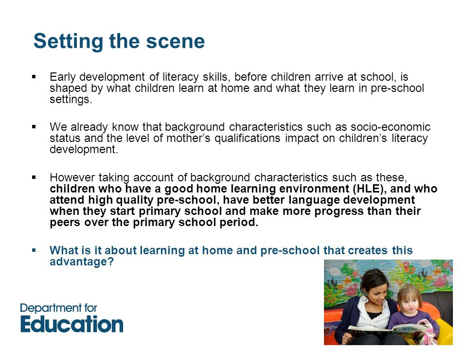 Setting the scene  Early development of literacy skills, before children arrive at school, is shaped by what children learn at home and what they learn in pre-school settings.