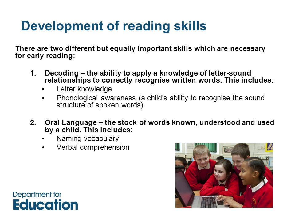 Development of reading skills There are two different but equally important skills which are necessary for early reading: 1.Decoding – the ability to apply a knowledge of letter-sound relationships to correctly recognise written words.