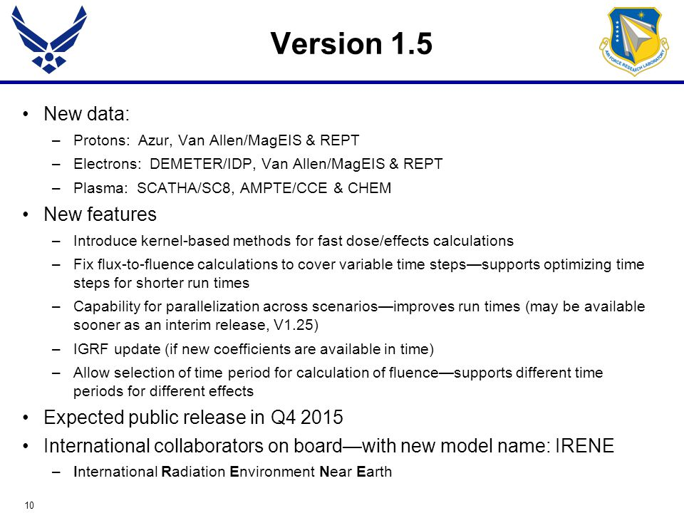 10 Version 1.5 New data: –Protons: Azur, Van Allen/MagEIS & REPT –Electrons: DEMETER/IDP, Van Allen/MagEIS & REPT –Plasma: SCATHA/SC8, AMPTE/CCE & CHEM New features –Introduce kernel-based methods for fast dose/effects calculations –Fix flux-to-fluence calculations to cover variable time steps—supports optimizing time steps for shorter run times –Capability for parallelization across scenarios—improves run times (may be available sooner as an interim release, V1.25) –IGRF update (if new coefficients are available in time) –Allow selection of time period for calculation of fluence—supports different time periods for different effects Expected public release in Q4 2015 International collaborators on board—with new model name: IRENE –International Radiation Environment Near Earth