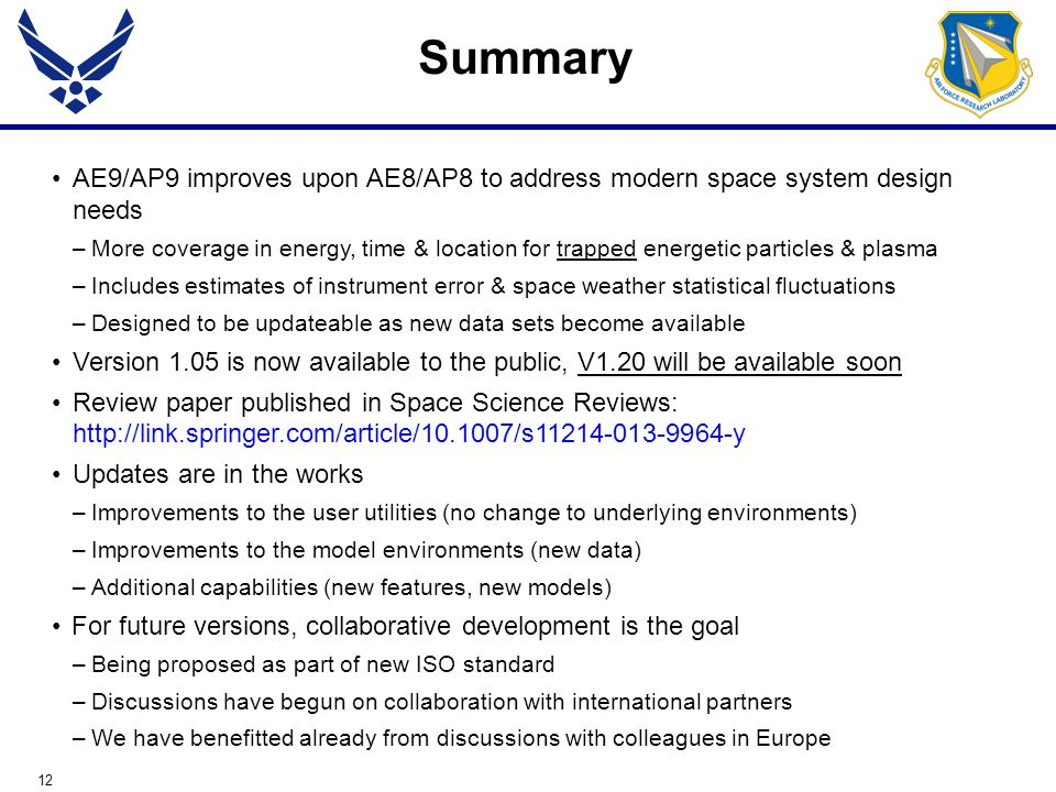 12 Summary AE9/AP9 improves upon AE8/AP8 to address modern space system design needs –More coverage in energy, time & location for trapped energetic particles & plasma –Includes estimates of instrument error & space weather statistical fluctuations –Designed to be updateable as new data sets become available Version 1.05 is now available to the public, V1.20 will be available soon Review paper published in Space Science Reviews: http://link.springer.com/article/10.1007/s11214-013-9964-y Updates are in the works –Improvements to the user utilities (no change to underlying environments) –Improvements to the model environments (new data) –Additional capabilities (new features, new models) For future versions, collaborative development is the goal –Being proposed as part of new ISO standard –Discussions have begun on collaboration with international partners –We have benefitted already from discussions with colleagues in Europe