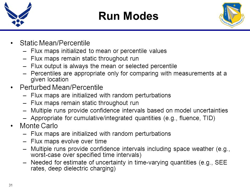 31 Run Modes Static Mean/Percentile –Flux maps initialized to mean or percentile values –Flux maps remain static throughout run –Flux output is always the mean or selected percentile –Percentiles are appropriate only for comparing with measurements at a given location Perturbed Mean/Percentile –Flux maps are initialized with random perturbations –Flux maps remain static throughout run –Multiple runs provide confidence intervals based on model uncertainties –Appropriate for cumulative/integrated quantities (e.g., fluence, TID) Monte Carlo –Flux maps are initialized with random perturbations –Flux maps evolve over time –Multiple runs provide confidence intervals including space weather (e.g., worst-case over specified time intervals) –Needed for estimate of uncertainty in time-varying quantities (e.g., SEE rates, deep dielectric charging)