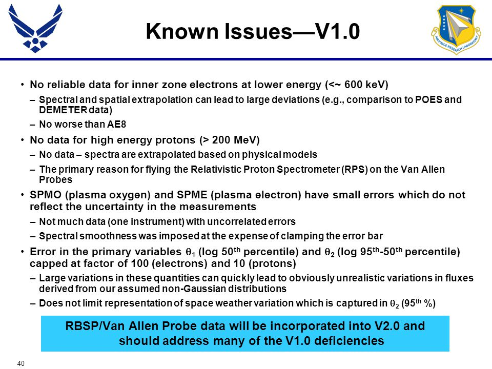 40 Known Issues—V1.0 No reliable data for inner zone electrons at lower energy (<~ 600 keV) –Spectral and spatial extrapolation can lead to large deviations (e.g., comparison to POES and DEMETER data) –No worse than AE8 No data for high energy protons (> 200 MeV) –No data – spectra are extrapolated based on physical models –The primary reason for flying the Relativistic Proton Spectrometer (RPS) on the Van Allen Probes SPMO (plasma oxygen) and SPME (plasma electron) have small errors which do not reflect the uncertainty in the measurements –Not much data (one instrument) with uncorrelated errors –Spectral smoothness was imposed at the expense of clamping the error bar Error in the primary variables  1 (log 50 th percentile) and  2 (log 95 th -50 th percentile) capped at factor of 100 (electrons) and 10 (protons) –Large variations in these quantities can quickly lead to obviously unrealistic variations in fluxes derived from our assumed non-Gaussian distributions –Does not limit representation of space weather variation which is captured in  2 (95 th %) RBSP/Van Allen Probe data will be incorporated into V2.0 and should address many of the V1.0 deficiencies