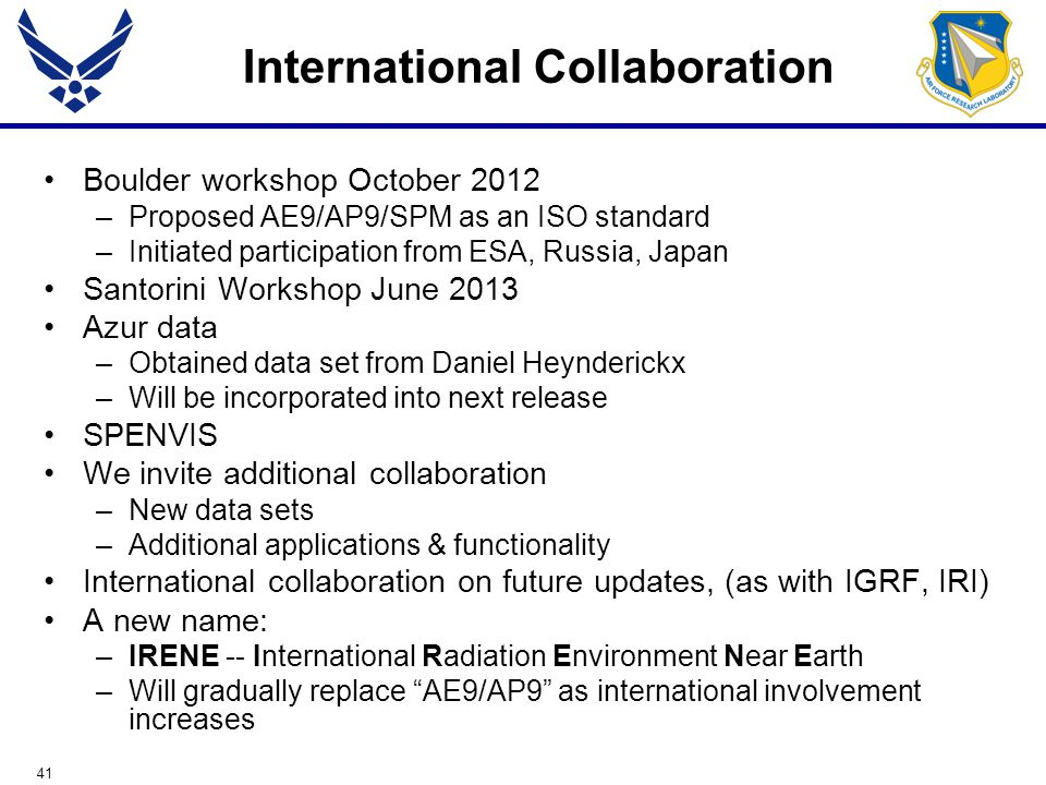 41 International Collaboration Boulder workshop October 2012 –Proposed AE9/AP9/SPM as an ISO standard –Initiated participation from ESA, Russia, Japan Santorini Workshop June 2013 Azur data –Obtained data set from Daniel Heynderickx –Will be incorporated into next release SPENVIS We invite additional collaboration –New data sets –Additional applications & functionality International collaboration on future updates, (as with IGRF, IRI) A new name: –IRENE -- International Radiation Environment Near Earth –Will gradually replace AE9/AP9 as international involvement increases