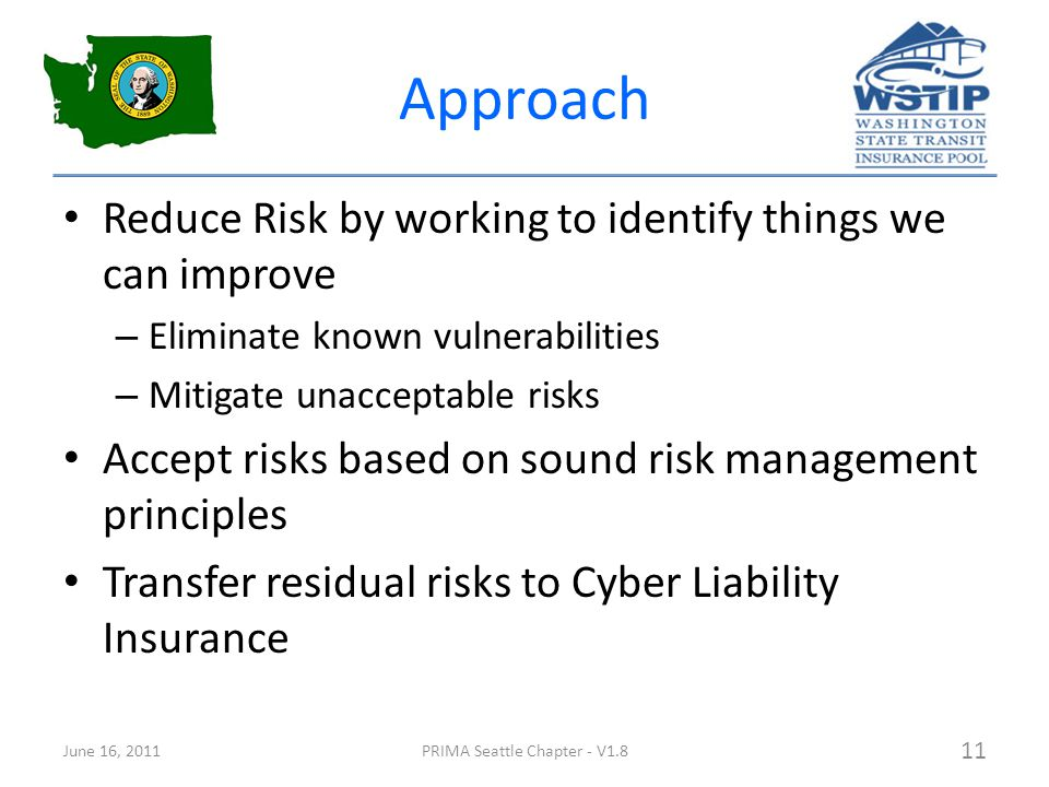 Approach Reduce Risk by working to identify things we can improve – Eliminate known vulnerabilities – Mitigate unacceptable risks Accept risks based on sound risk management principles Transfer residual risks to Cyber Liability Insurance June 16, 2011PRIMA Seattle Chapter - V1.8 11