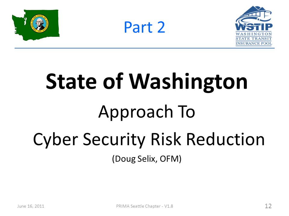 Part 2 State of Washington Approach To Cyber Security Risk Reduction (Doug Selix, OFM) June 16, 2011PRIMA Seattle Chapter - V1.8 12
