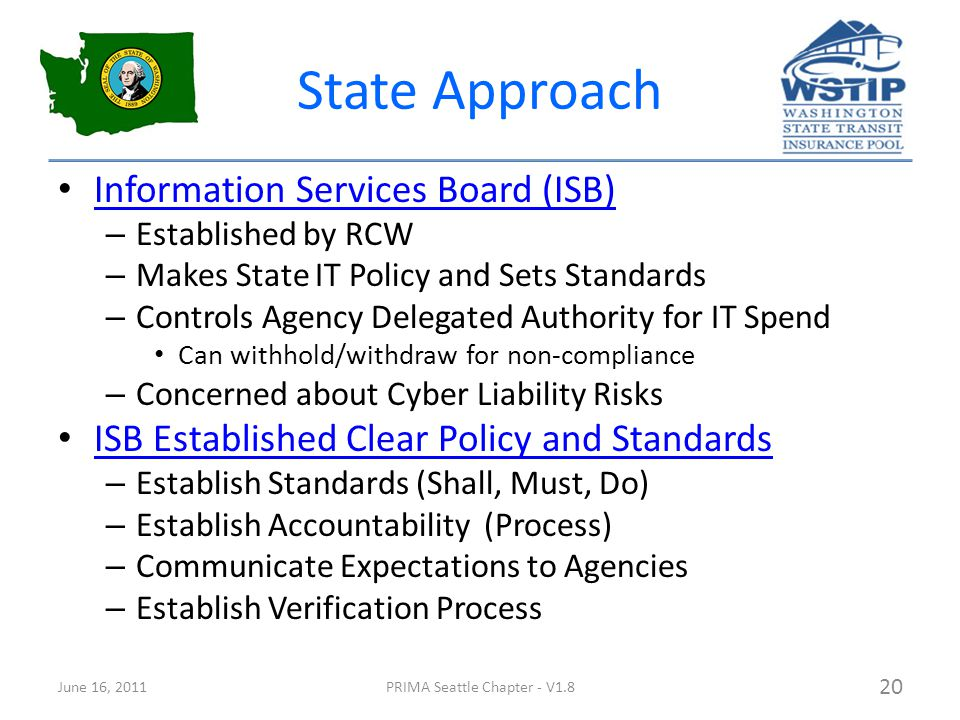 State Approach Information Services Board (ISB) – Established by RCW – Makes State IT Policy and Sets Standards – Controls Agency Delegated Authority for IT Spend Can withhold/withdraw for non-compliance – Concerned about Cyber Liability Risks ISB Established Clear Policy and Standards – Establish Standards (Shall, Must, Do) – Establish Accountability (Process) – Communicate Expectations to Agencies – Establish Verification Process June 16, 2011PRIMA Seattle Chapter - V1.8 20