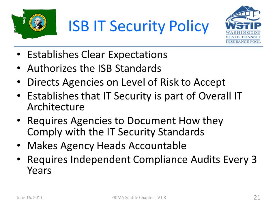 ISB IT Security Policy Establishes Clear Expectations Authorizes the ISB Standards Directs Agencies on Level of Risk to Accept Establishes that IT Security is part of Overall IT Architecture Requires Agencies to Document How they Comply with the IT Security Standards Makes Agency Heads Accountable Requires Independent Compliance Audits Every 3 Years June 16, 2011PRIMA Seattle Chapter - V1.8 21