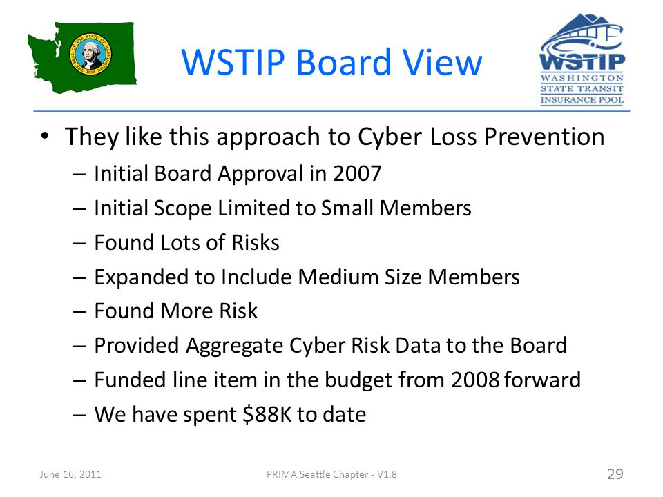 WSTIP Board View They like this approach to Cyber Loss Prevention – Initial Board Approval in 2007 – Initial Scope Limited to Small Members – Found Lots of Risks – Expanded to Include Medium Size Members – Found More Risk – Provided Aggregate Cyber Risk Data to the Board – Funded line item in the budget from 2008 forward – We have spent $88K to date June 16, 2011PRIMA Seattle Chapter - V1.8 29