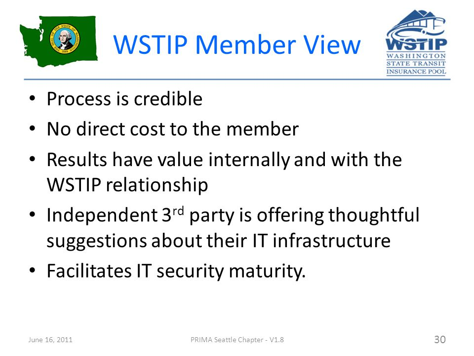WSTIP Member View Process is credible No direct cost to the member Results have value internally and with the WSTIP relationship Independent 3 rd party is offering thoughtful suggestions about their IT infrastructure Facilitates IT security maturity.