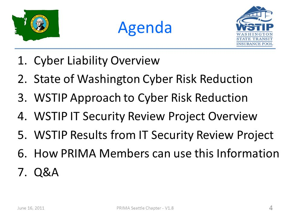 Agenda 1.Cyber Liability Overview 2.State of Washington Cyber Risk Reduction 3.WSTIP Approach to Cyber Risk Reduction 4.WSTIP IT Security Review Project Overview 5.WSTIP Results from IT Security Review Project 6.How PRIMA Members can use this Information 7.Q&A June 16, 2011PRIMA Seattle Chapter - V1.8 4