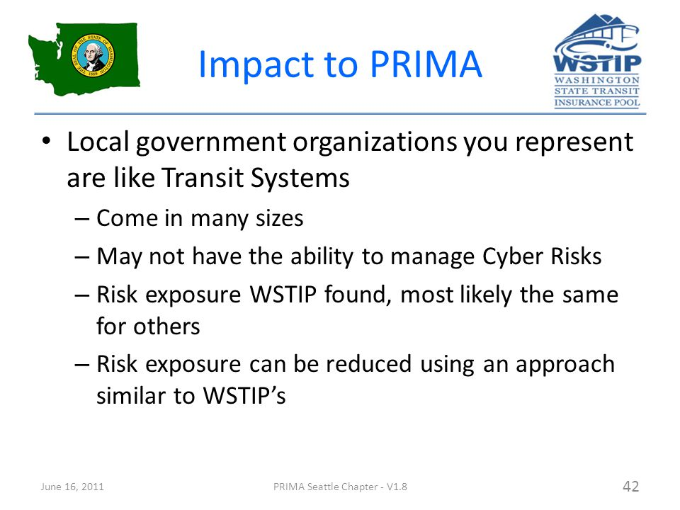 Impact to PRIMA Local government organizations you represent are like Transit Systems – Come in many sizes – May not have the ability to manage Cyber Risks – Risk exposure WSTIP found, most likely the same for others – Risk exposure can be reduced using an approach similar to WSTIP's June 16, 2011PRIMA Seattle Chapter - V1.8 42