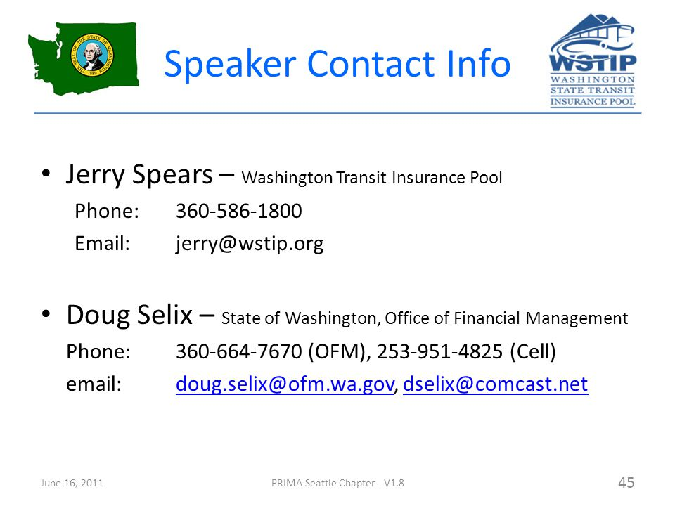 Speaker Contact Info Jerry Spears – Washington Transit Insurance Pool Phone:360-586-1800 Email:jerry@wstip.org Doug Selix – State of Washington, Office of Financial Management Phone:360-664-7670 (OFM), 253-951-4825 (Cell) email:doug.selix@ofm.wa.gov, dselix@comcast.netdoug.selix@ofm.wa.govdselix@comcast.net June 16, 2011PRIMA Seattle Chapter - V1.8 45