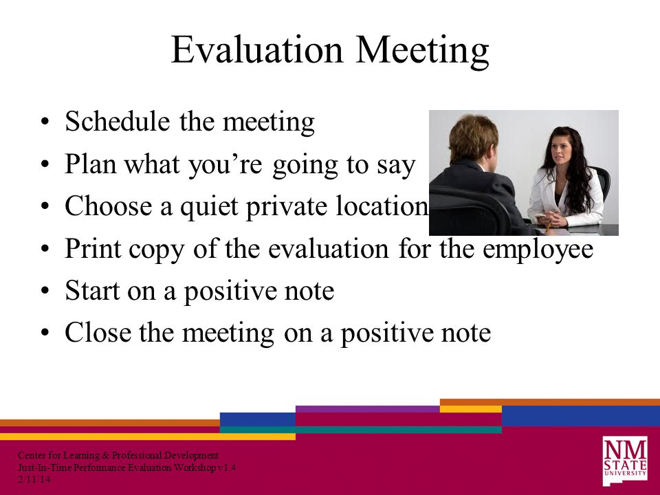 Center for Learning & Professional Development Just-In-Time Performance Evaluation Workshop v1.4 2/11/14 Evaluation Meeting Schedule the meeting Plan what you're going to say Choose a quiet private location Print copy of the evaluation for the employee Start on a positive note Close the meeting on a positive note
