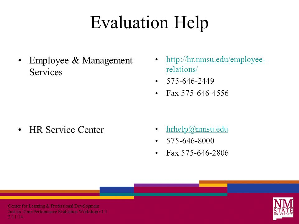 Center for Learning & Professional Development Just-In-Time Performance Evaluation Workshop v1.4 2/11/14 Evaluation Help Employee & Management Services HR Service Center http://hr.nmsu.edu/employee- relations/http://hr.nmsu.edu/employee- relations/ 575-646-2449 Fax 575-646-4556 hrhelp@nmsu.edu 575-646-8000 Fax 575-646-2806