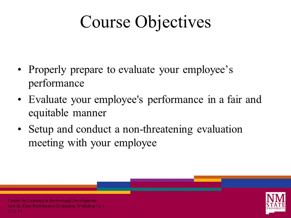 Center for Learning & Professional Development Just-In-Time Performance Evaluation Workshop v1.4 2/11/14 Course Objectives Properly prepare to evaluate your employee's performance Evaluate your employee s performance in a fair and equitable manner Setup and conduct a non-threatening evaluation meeting with your employee