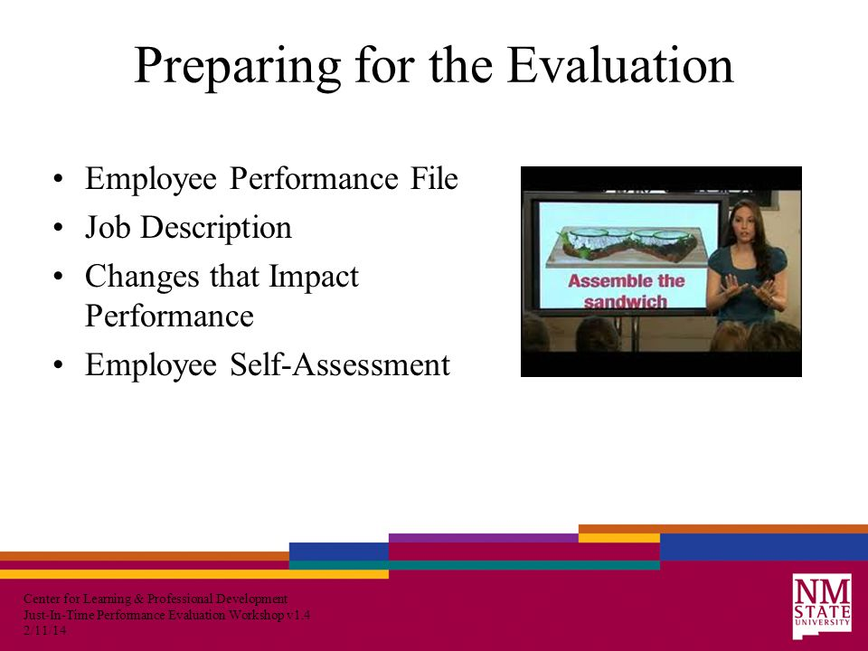 Center for Learning & Professional Development Just-In-Time Performance Evaluation Workshop v1.4 2/11/14 Preparing for the Evaluation Employee Performance File Job Description Changes that Impact Performance Employee Self-Assessment
