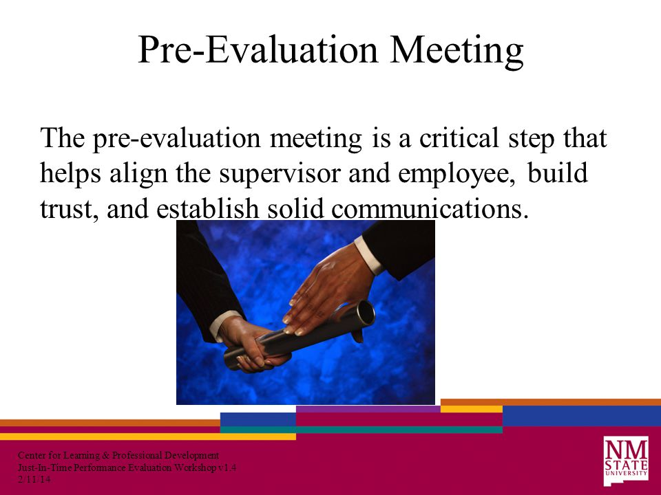 Center for Learning & Professional Development Just-In-Time Performance Evaluation Workshop v1.4 2/11/14 Pre-Evaluation Meeting The pre-evaluation meeting is a critical step that helps align the supervisor and employee, build trust, and establish solid communications.