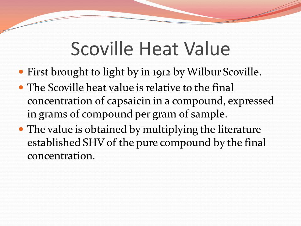 Scoville Heat Value First brought to light by in 1912 by Wilbur Scoville.