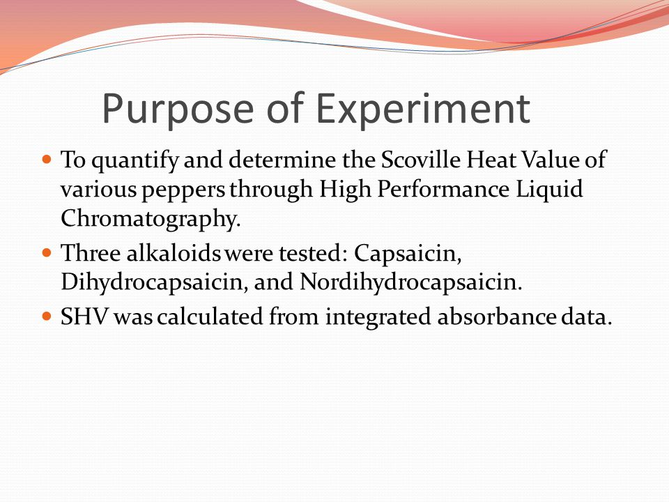 Purpose of Experiment To quantify and determine the Scoville Heat Value of various peppers through High Performance Liquid Chromatography.
