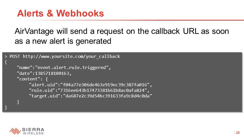 28Proprietary and Confidential AirVantage will send a request on the callback URL as soon as a new alert is generated Alerts & Webhooks > POST http://www.yoursite.com/your_callback { name : event.alert.rule.triggered , date :1385718100163, content : { alert.uid : f04a77e306de463e919ec39c387fa016 , rule.uid : 7316ee643b17473381b61b8ac0afa824 , target.uid : da687e2c39d54bc391633fa9c8d4c0da } > POST http://www.yoursite.com/your_callback { name : event.alert.rule.triggered , date :1385718100163, content : { alert.uid : f04a77e306de463e919ec39c387fa016 , rule.uid : 7316ee643b17473381b61b8ac0afa824 , target.uid : da687e2c39d54bc391633fa9c8d4c0da }