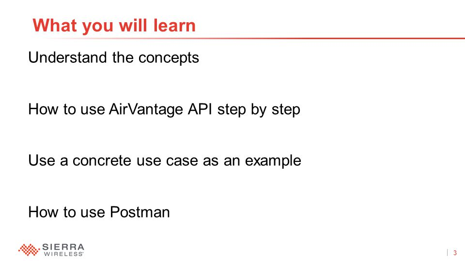 3Proprietary and Confidential Understand the concepts How to use AirVantage API step by step Use a concrete use case as an example How to use Postman What you will learn