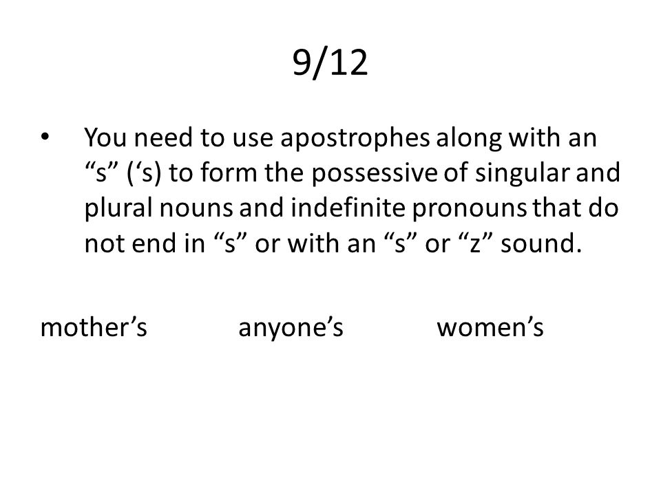 9/12 You need to use apostrophes along with an s ('s) to form the possessive of singular and plural nouns and indefinite pronouns that do not end in s or with an s or z sound.