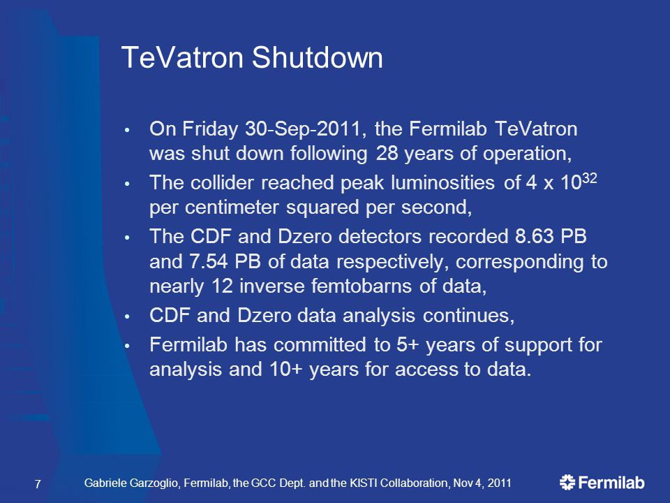 TeVatron Shutdown On Friday 30-Sep-2011, the Fermilab TeVatron was shut down following 28 years of operation, The collider reached peak luminosities of 4 x 10 32 per centimeter squared per second, The CDF and Dzero detectors recorded 8.63 PB and 7.54 PB of data respectively, corresponding to nearly 12 inverse femtobarns of data, CDF and Dzero data analysis continues, Fermilab has committed to 5+ years of support for analysis and 10+ years for access to data.