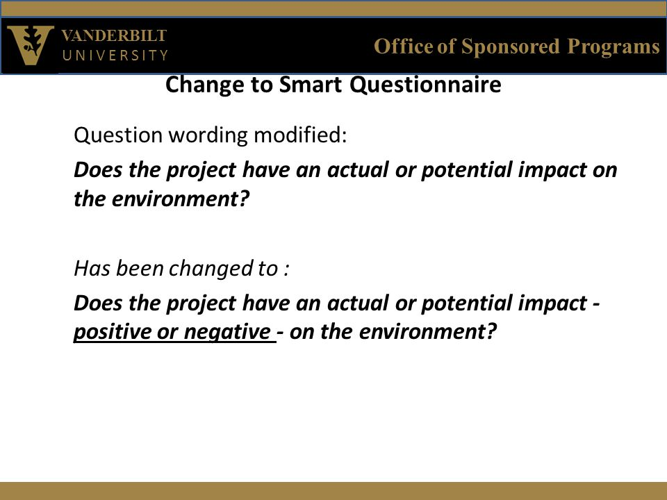 Office of Sponsored Programs VANDERBILT UNIVERSITY Change to Smart Questionnaire Question wording modified: Does the project have an actual or potential impact on the environment.