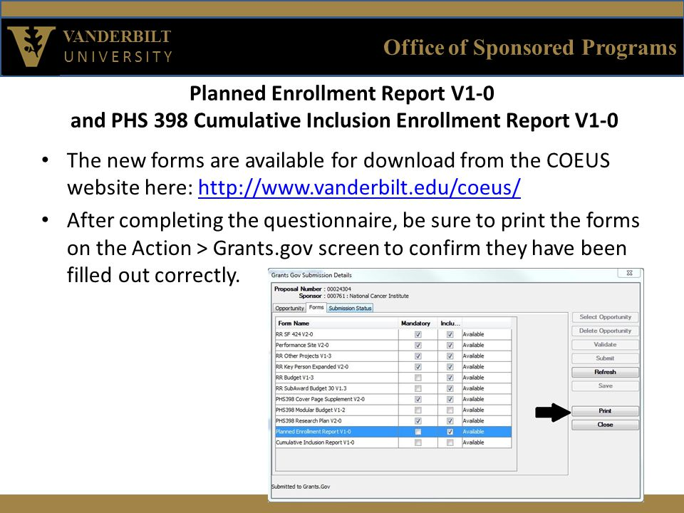 Office of Sponsored Programs VANDERBILT UNIVERSITY Planned Enrollment Report V1-0 and PHS 398 Cumulative Inclusion Enrollment Report V1-0 The new forms are available for download from the COEUS website here: http://www.vanderbilt.edu/coeus/http://www.vanderbilt.edu/coeus/ After completing the questionnaire, be sure to print the forms on the Action > Grants.gov screen to confirm they have been filled out correctly.