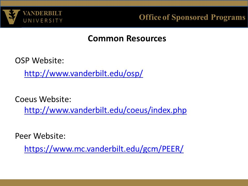 Office of Sponsored Programs VANDERBILT UNIVERSITY Common Resources OSP Website: http://www.vanderbilt.edu/osp/ Coeus Website: http://www.vanderbilt.edu/coeus/index.php http://www.vanderbilt.edu/coeus/index.php Peer Website: https://www.mc.vanderbilt.edu/gcm/PEER/