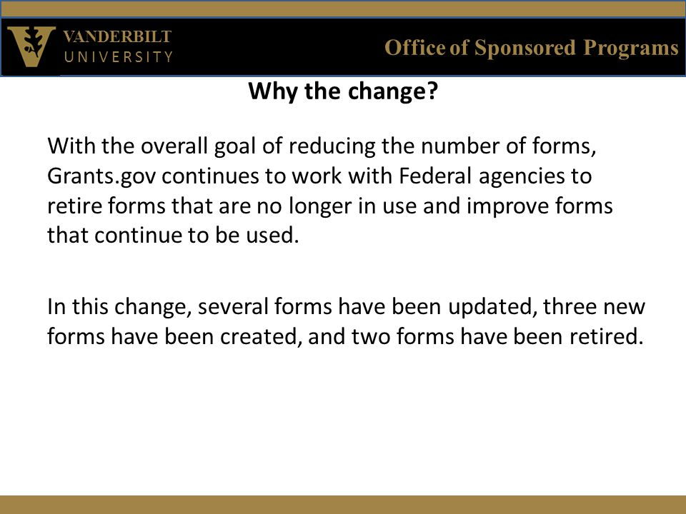 Office of Sponsored Programs VANDERBILT UNIVERSITY With the overall goal of reducing the number of forms, Grants.gov continues to work with Federal agencies to retire forms that are no longer in use and improve forms that continue to be used.