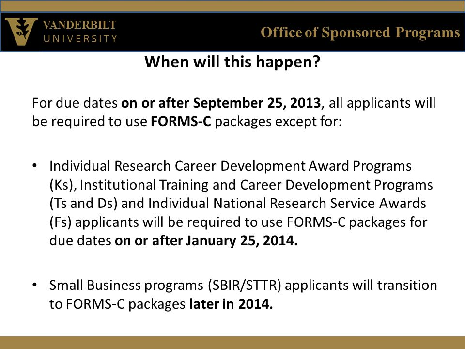 Office of Sponsored Programs VANDERBILT UNIVERSITY For due dates on or after September 25, 2013, all applicants will be required to use FORMS-C packages except for: Individual Research Career Development Award Programs (Ks), Institutional Training and Career Development Programs (Ts and Ds) and Individual National Research Service Awards (Fs) applicants will be required to use FORMS-C packages for due dates on or after January 25, 2014.